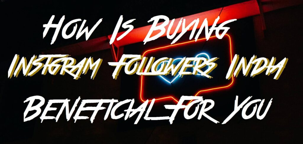 How Is Buying Instgram Followers India Beneficial For You