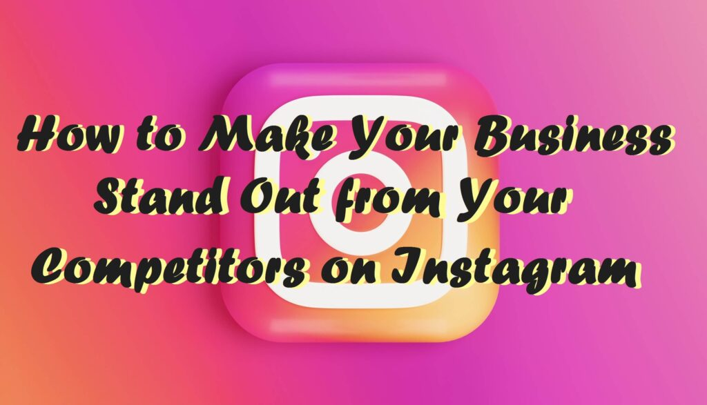 How to Make Your Business Stand Out From Your Competitors on Instagram
